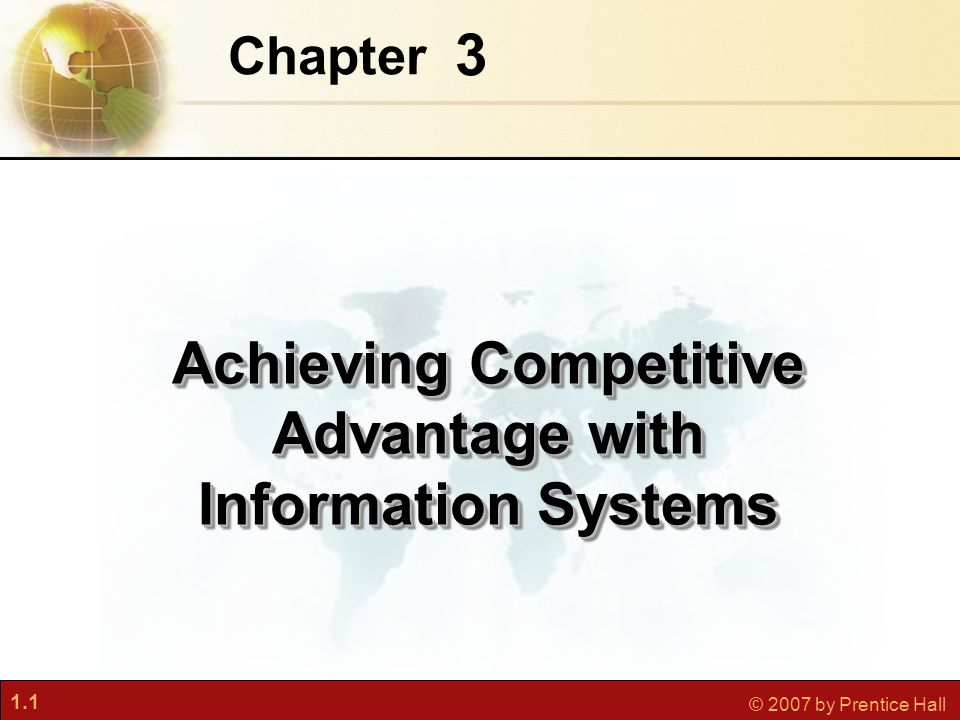 1.1 © 2007 by Prentice Hall 3 Chapter Achieving Competitive Advantage with Information Systems