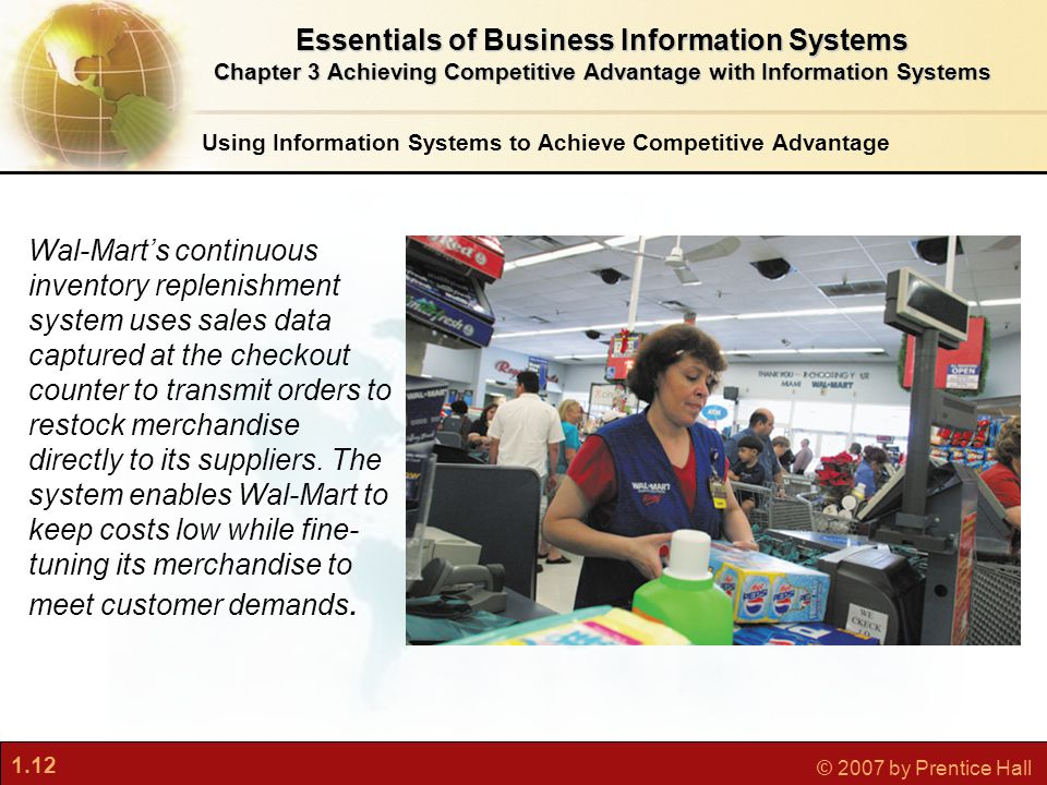 1.12 © 2007 by Prentice Hall Using Information Systems to Achieve Competitive Advantage Essentials of Business Information Systems Chapter 3 Achieving Competitive Advantage with Information Systems Wal-Mart's continuous inventory replenishment system uses sales data captured at the checkout counter to transmit orders to restock merchandise directly to its suppliers.