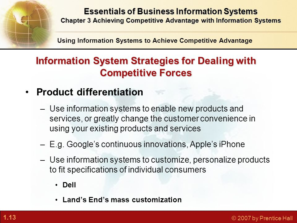 1.13 © 2007 by Prentice Hall Information System Strategies for Dealing with Competitive Forces Product differentiation –Use information systems to enable new products and services, or greatly change the customer convenience in using your existing products and services –E.g.
