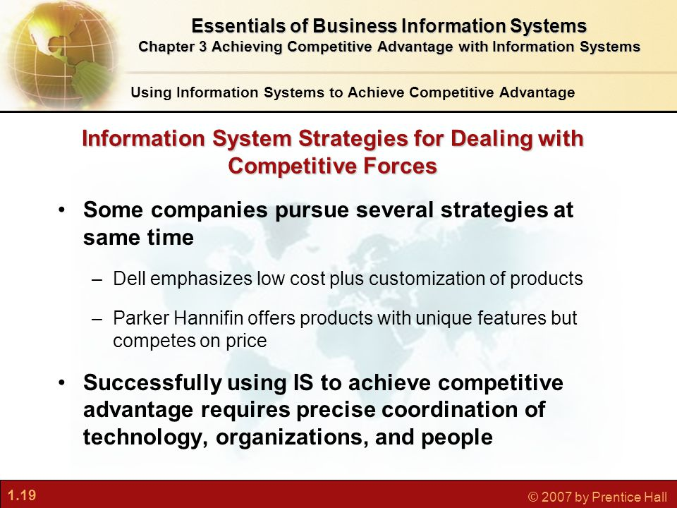 1.19 © 2007 by Prentice Hall Information System Strategies for Dealing with Competitive Forces Some companies pursue several strategies at same time –Dell emphasizes low cost plus customization of products –Parker Hannifin offers products with unique features but competes on price Successfully using IS to achieve competitive advantage requires precise coordination of technology, organizations, and people Using Information Systems to Achieve Competitive Advantage Essentials of Business Information Systems Chapter 3 Achieving Competitive Advantage with Information Systems