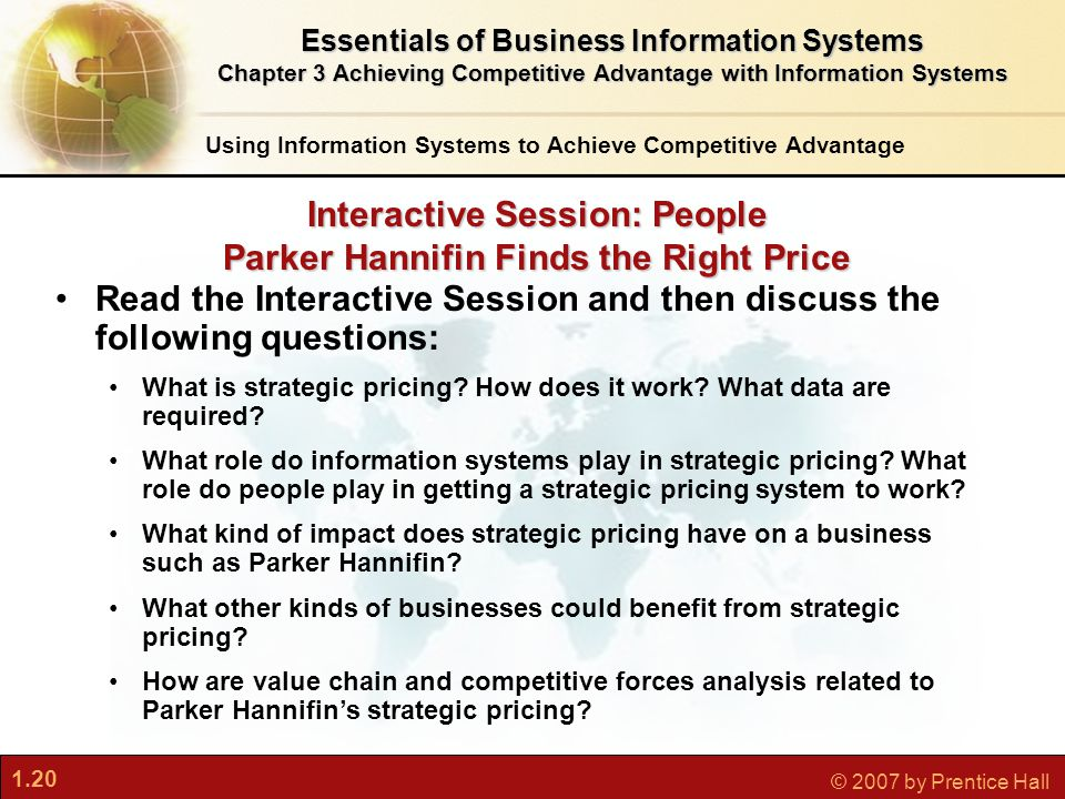 1.20 © 2007 by Prentice Hall Interactive Session: People Parker Hannifin Finds the Right Price Using Information Systems to Achieve Competitive Advantage Read the Interactive Session and then discuss the following questions: What is strategic pricing.