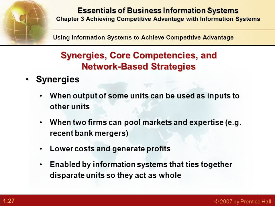 1.27 © 2007 by Prentice Hall Synergies When output of some units can be used as inputs to other units When two firms can pool markets and expertise (e.g.