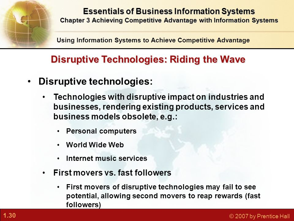 1.30 © 2007 by Prentice Hall Disruptive technologies: Technologies with disruptive impact on industries and businesses, rendering existing products, services and business models obsolete, e.g.: Personal computers World Wide Web Internet music services First movers vs.