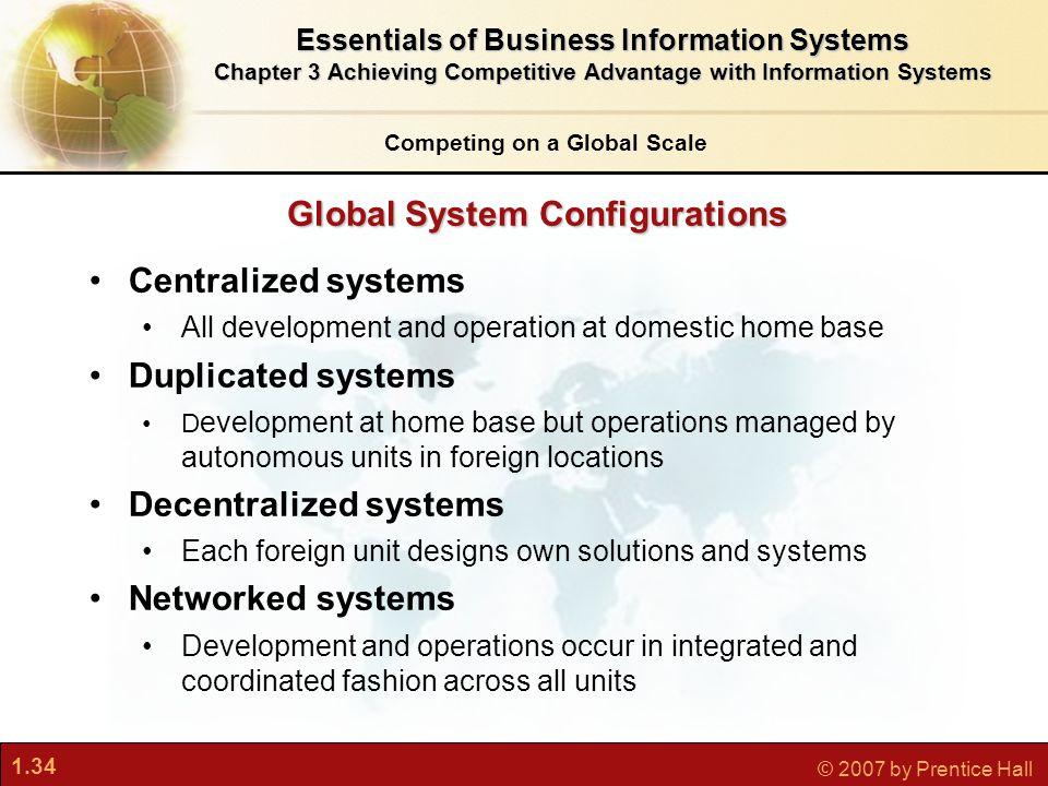 1.34 © 2007 by Prentice Hall Global System Configurations Competing on a Global Scale Centralized systems All development and operation at domestic home base Duplicated systems D evelopment at home base but operations managed by autonomous units in foreign locations Decentralized systems Each foreign unit designs own solutions and systems Networked systems Development and operations occur in integrated and coordinated fashion across all units Essentials of Business Information Systems Chapter 3 Achieving Competitive Advantage with Information Systems