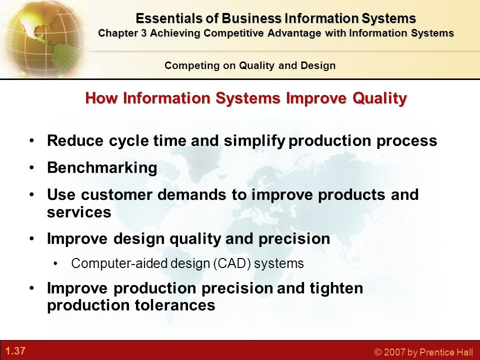 1.37 © 2007 by Prentice Hall Reduce cycle time and simplify production process Benchmarking Use customer demands to improve products and services Improve design quality and precision Computer-aided design (CAD) systems Improve production precision and tighten production tolerances How Information Systems Improve Quality Competing on Quality and Design Essentials of Business Information Systems Chapter 3 Achieving Competitive Advantage with Information Systems
