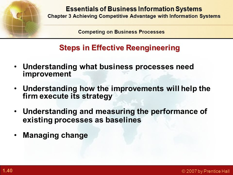 1.40 © 2007 by Prentice Hall Understanding what business processes need improvement Understanding how the improvements will help the firm execute its strategy Understanding and measuring the performance of existing processes as baselines Managing change Steps in Effective Reengineering Competing on Business Processes Essentials of Business Information Systems Chapter 3 Achieving Competitive Advantage with Information Systems