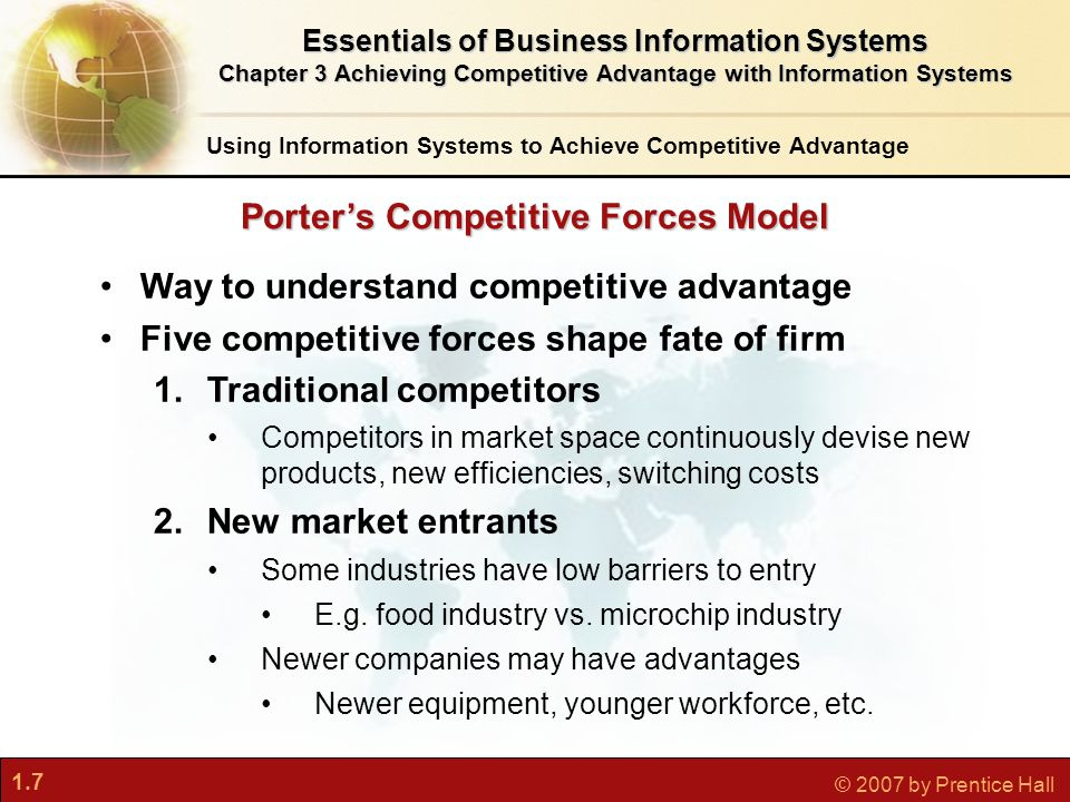 1.7 © 2007 by Prentice Hall Way to understand competitive advantage Five competitive forces shape fate of firm 1.Traditional competitors Competitors in market space continuously devise new products, new efficiencies, switching costs 2.New market entrants Some industries have low barriers to entry E.g.