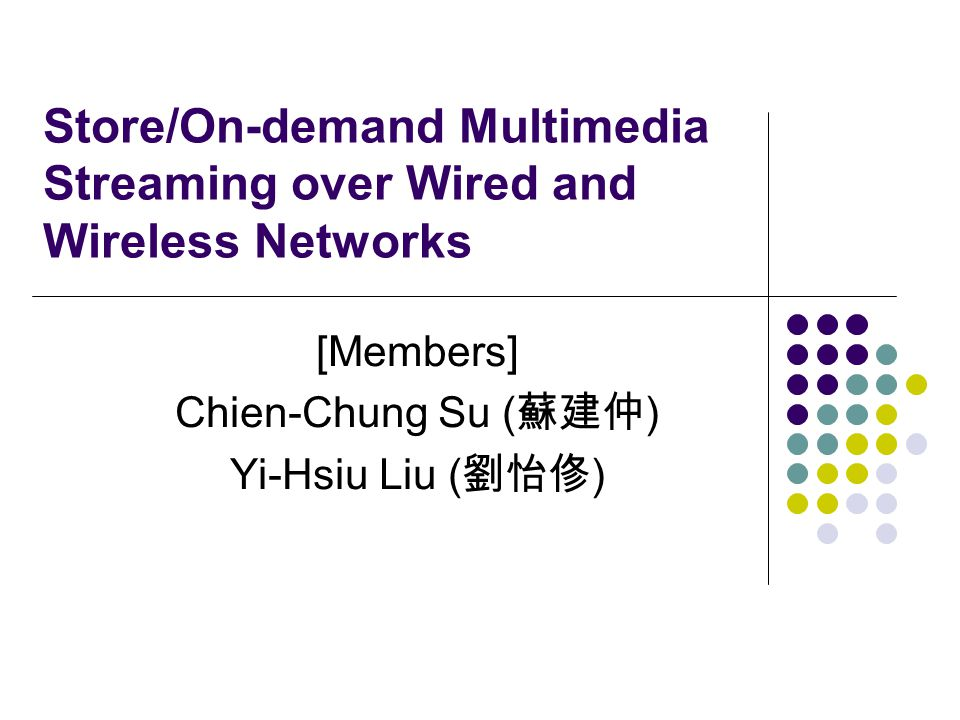 Store/On-demand Multimedia Streaming over Wired and Wireless Networks [Members] Chien-Chung Su ( 蘇建仲 ) Yi-Hsiu Liu ( 劉怡俢 )