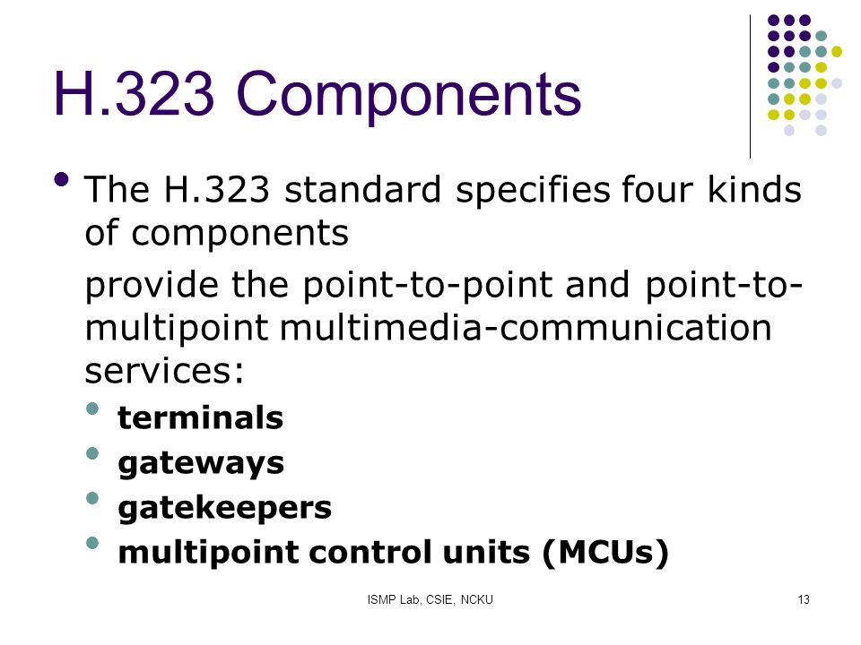 ISMP Lab, CSIE, NCKU13 H.323 Components The H.323 standard specifies four kinds of components provide the point-to-point and point-to- multipoint mult
