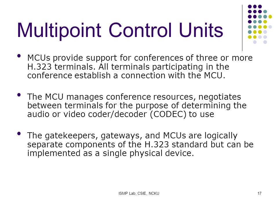 ISMP Lab, CSIE, NCKU17 Multipoint Control Units MCUs provide support for conferences of three or more H.323 terminals. All terminals participating in