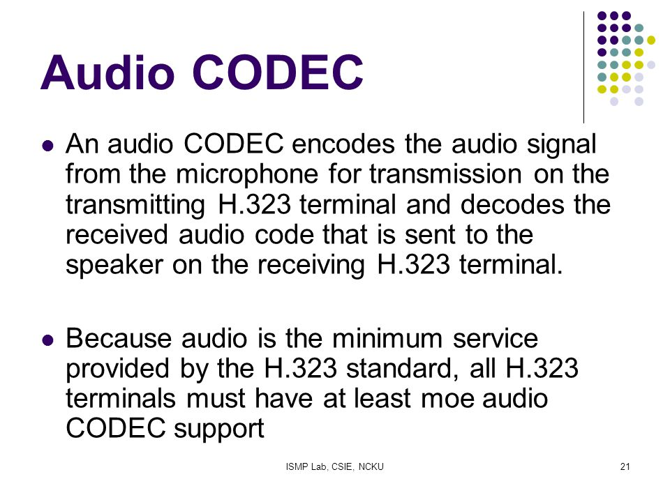 ISMP Lab, CSIE, NCKU21 Audio CODEC An audio CODEC encodes the audio signal from the microphone for transmission on the transmitting H.323 terminal and