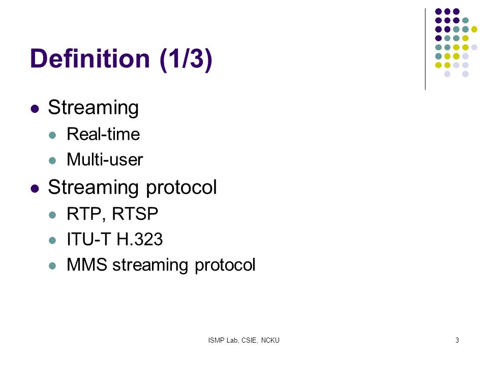 ISMP Lab, CSIE, NCKU3 Definition (1/3) Streaming Real-time Multi-user Streaming protocol RTP, RTSP ITU-T H.323 MMS streaming protocol