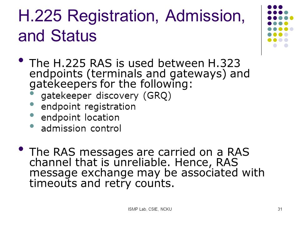 ISMP Lab, CSIE, NCKU31 H.225 Registration, Admission, and Status The H.225 RAS is used between H.323 endpoints (terminals and gateways) and gatekeeper