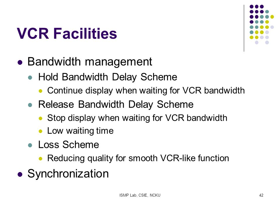 ISMP Lab, CSIE, NCKU42 VCR Facilities Bandwidth management Hold Bandwidth Delay Scheme Continue display when waiting for VCR bandwidth Release Bandwid