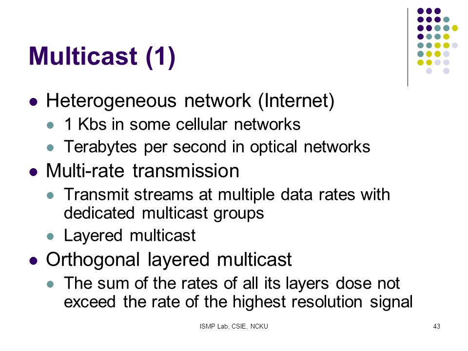 ISMP Lab, CSIE, NCKU43 Multicast (1) Heterogeneous network (Internet) 1 Kbs in some cellular networks Terabytes per second in optical networks Multi-r