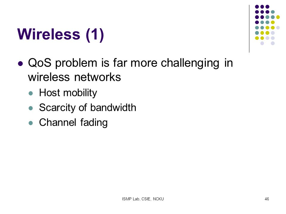 ISMP Lab, CSIE, NCKU46 Wireless (1) QoS problem is far more challenging in wireless networks Host mobility Scarcity of bandwidth Channel fading