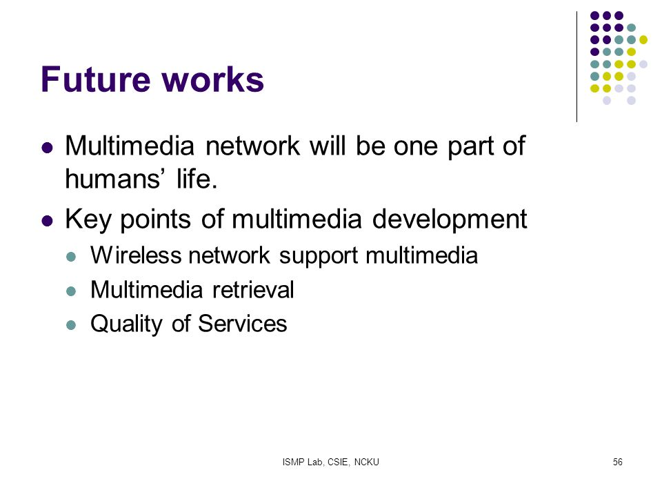 ISMP Lab, CSIE, NCKU56 Future works Multimedia network will be one part of humans' life. Key points of multimedia development Wireless network support
