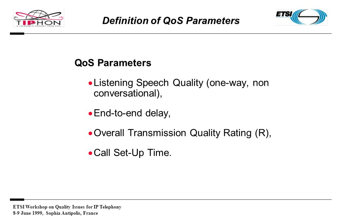 ETSI Workshop on Quality Issues for IP Telephony 8-9 June 1999, Sophia Antipolis, France Definition of QoS Parameters QoS Parameters  Listening Speech Quality (one-way, non conversational),  End-to-end delay,  Overall Transmission Quality Rating (R),  Call Set-Up Time.
