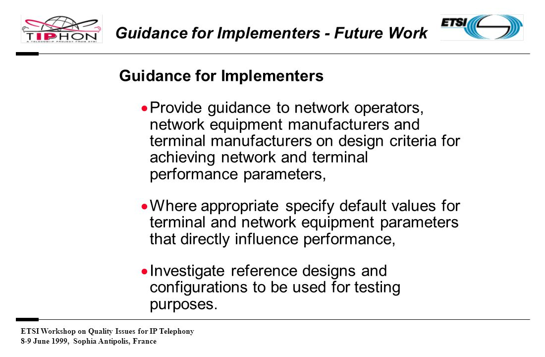 ETSI Workshop on Quality Issues for IP Telephony 8-9 June 1999, Sophia Antipolis, France Guidance for Implementers - Future Work Guidance for Implementers  Provide guidance to network operators, network equipment manufacturers and terminal manufacturers on design criteria for achieving network and terminal performance parameters,  Where appropriate specify default values for terminal and network equipment parameters that directly influence performance,  Investigate reference designs and configurations to be used for testing purposes.