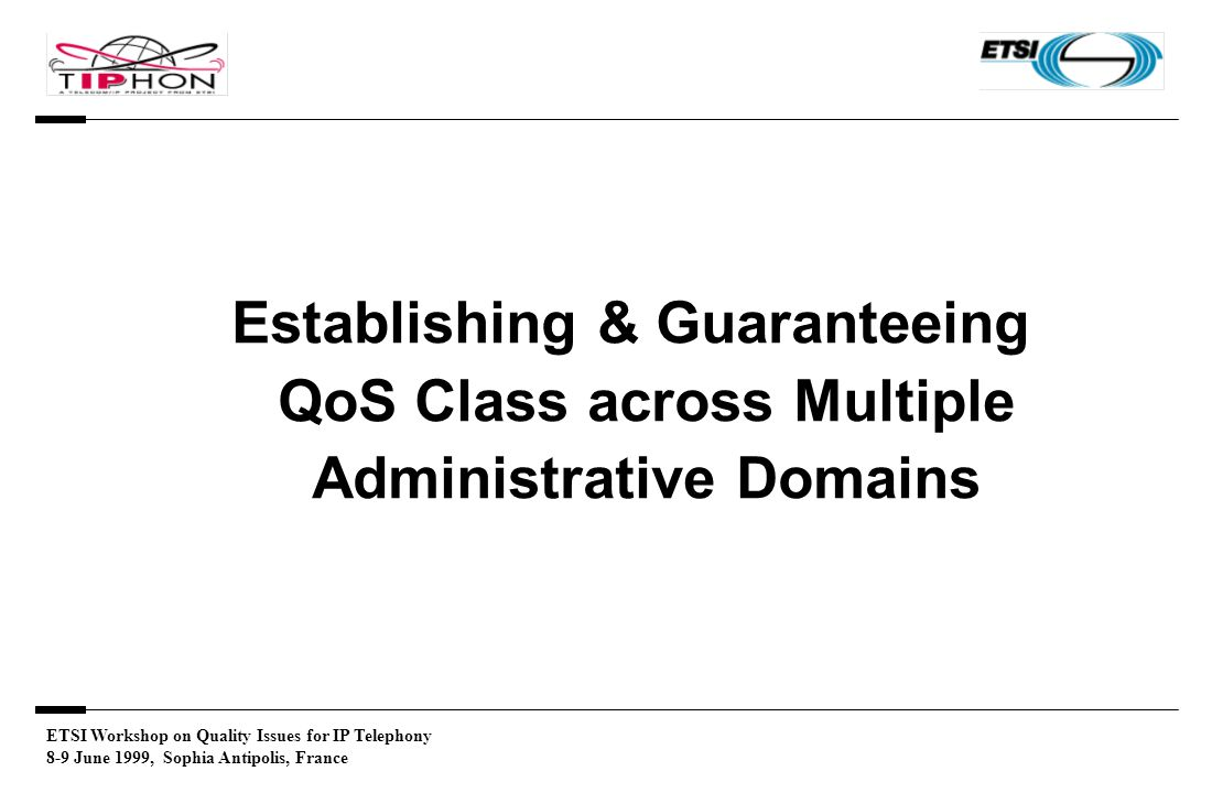 ETSI Workshop on Quality Issues for IP Telephony 8-9 June 1999, Sophia Antipolis, France Establishing & Guaranteeing QoS Class across Multiple Administrative Domains