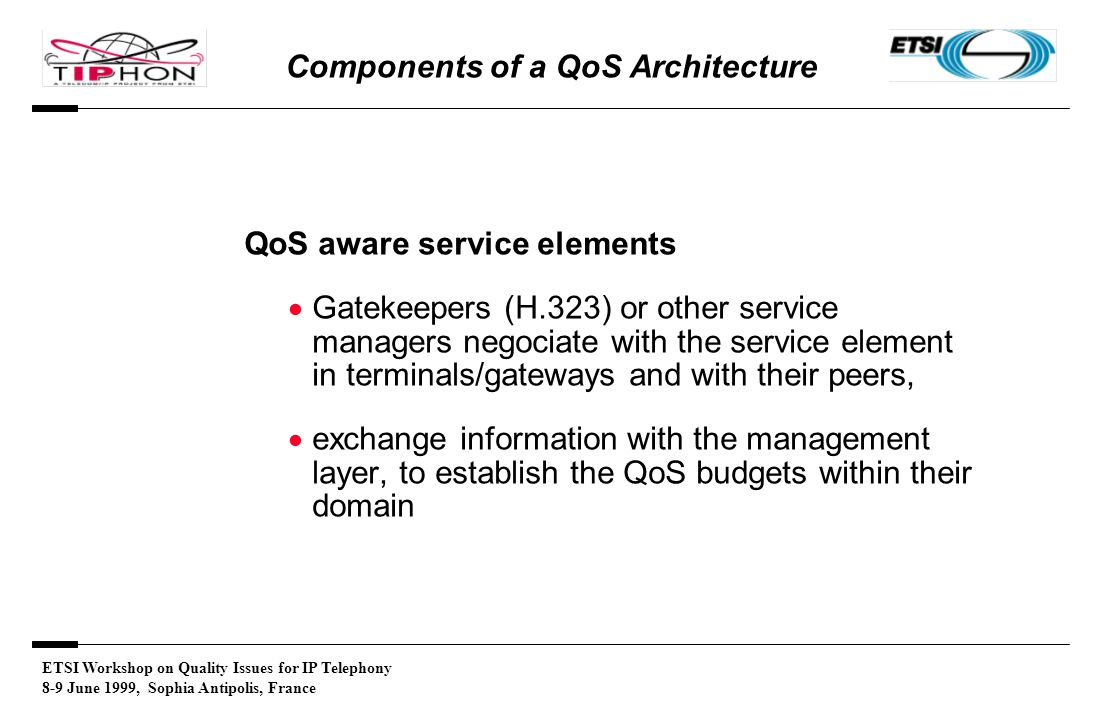 ETSI Workshop on Quality Issues for IP Telephony 8-9 June 1999, Sophia Antipolis, France Components of a QoS Architecture QoS aware service elements  Gatekeepers (H.323) or other service managers negociate with the service element in terminals/gateways and with their peers,  exchange information with the management layer, to establish the QoS budgets within their domain