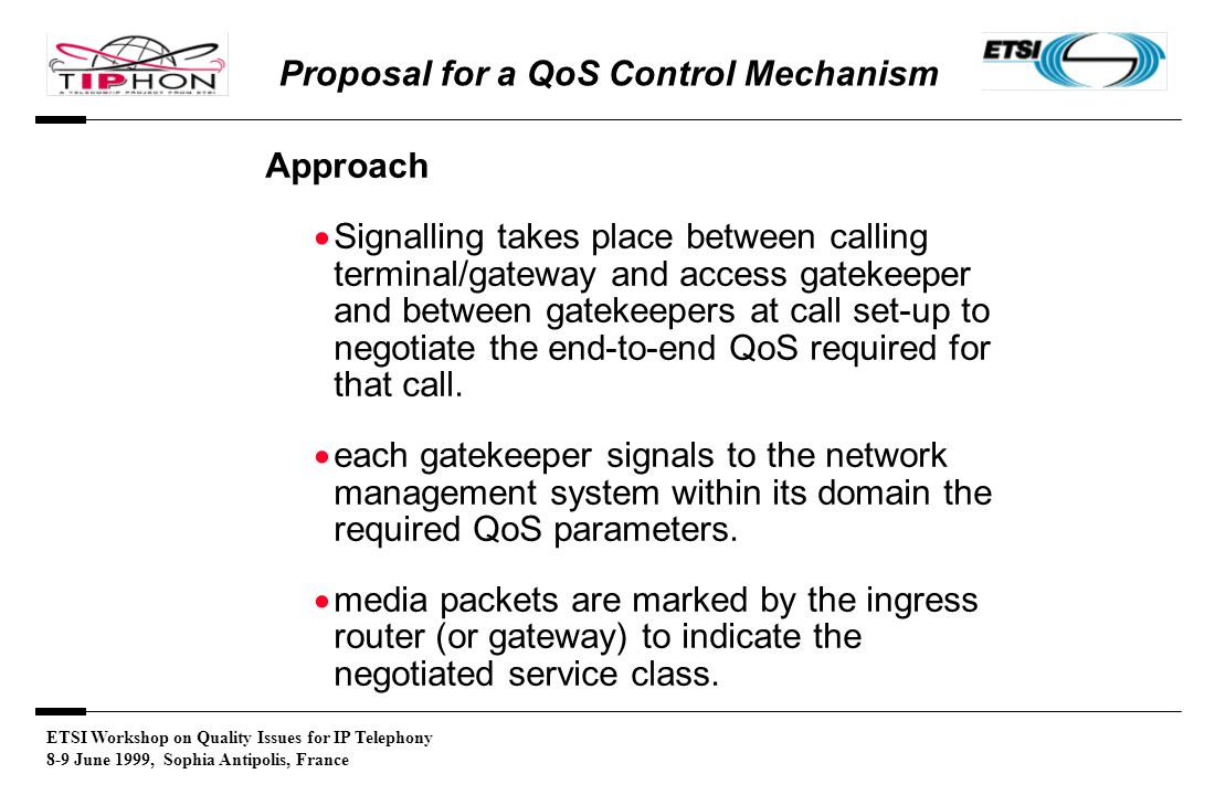 ETSI Workshop on Quality Issues for IP Telephony 8-9 June 1999, Sophia Antipolis, France Proposal for a QoS Control Mechanism Approach  Signalling takes place between calling terminal/gateway and access gatekeeper and between gatekeepers at call set-up to negotiate the end-to-end QoS required for that call.