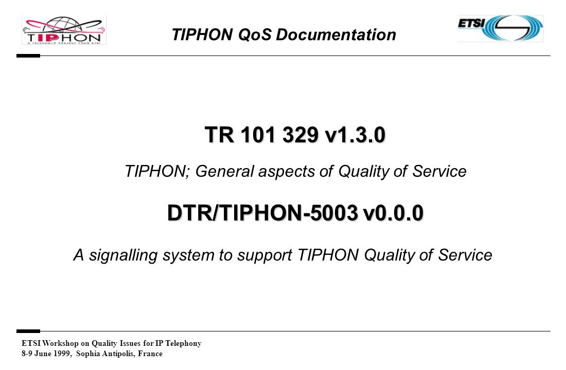 ETSI Workshop on Quality Issues for IP Telephony 8-9 June 1999, Sophia Antipolis, France TIPHON QoS Documentation TR 101 329 v1.3.0 TIPHON; General aspects of Quality of Service DTR/TIPHON-5003 v0.0.0 A signalling system to support TIPHON Quality of Service