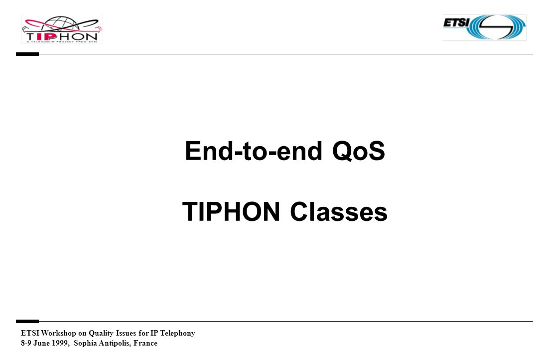 ETSI Workshop on Quality Issues for IP Telephony 8-9 June 1999, Sophia Antipolis, France End-to-end QoS TIPHON Classes