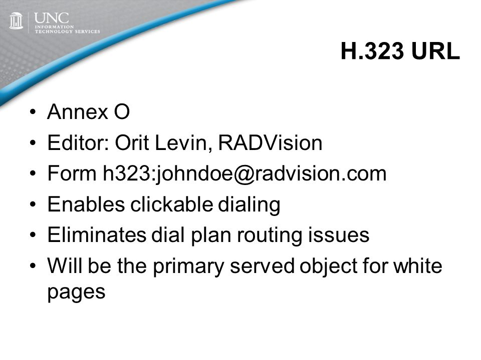 H.323 URL Annex O Editor: Orit Levin, RADVision Form h323:johndoe@radvision.com Enables clickable dialing Eliminates dial plan routing issues Will be the primary served object for white pages