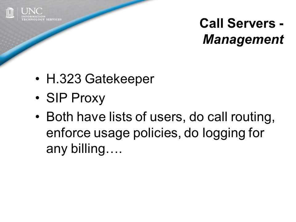 Call Servers - Management H.323 Gatekeeper SIP Proxy Both have lists of users, do call routing, enforce usage policies, do logging for any billing….