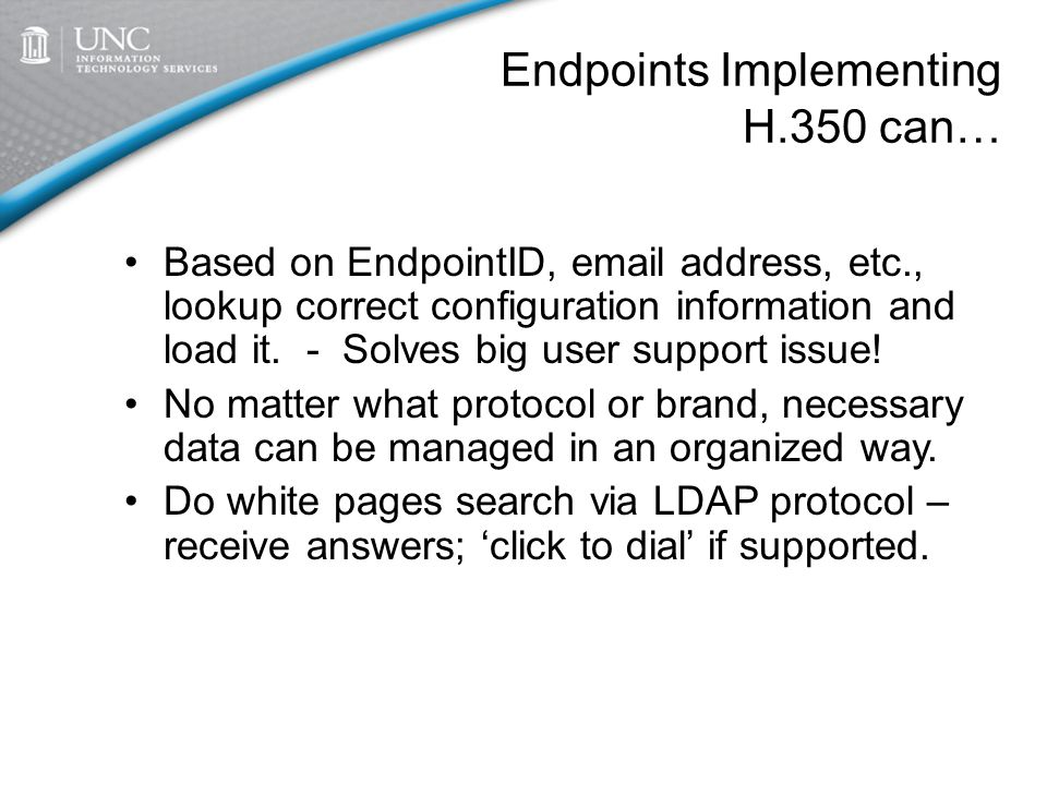 Endpoints Implementing H.350 can… Based on EndpointID, email address, etc., lookup correct configuration information and load it.