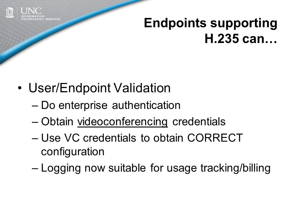 Endpoints supporting H.235 can… User/Endpoint Validation –Do enterprise authentication –Obtain videoconferencing credentials –Use VC credentials to obtain CORRECT configuration –Logging now suitable for usage tracking/billing