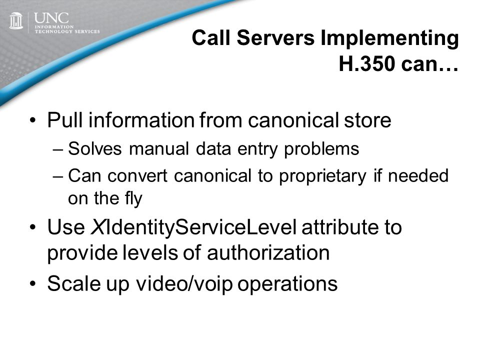 Call Servers Implementing H.350 can… Pull information from canonical store –Solves manual data entry problems –Can convert canonical to proprietary if needed on the fly Use XIdentityServiceLevel attribute to provide levels of authorization Scale up video/voip operations