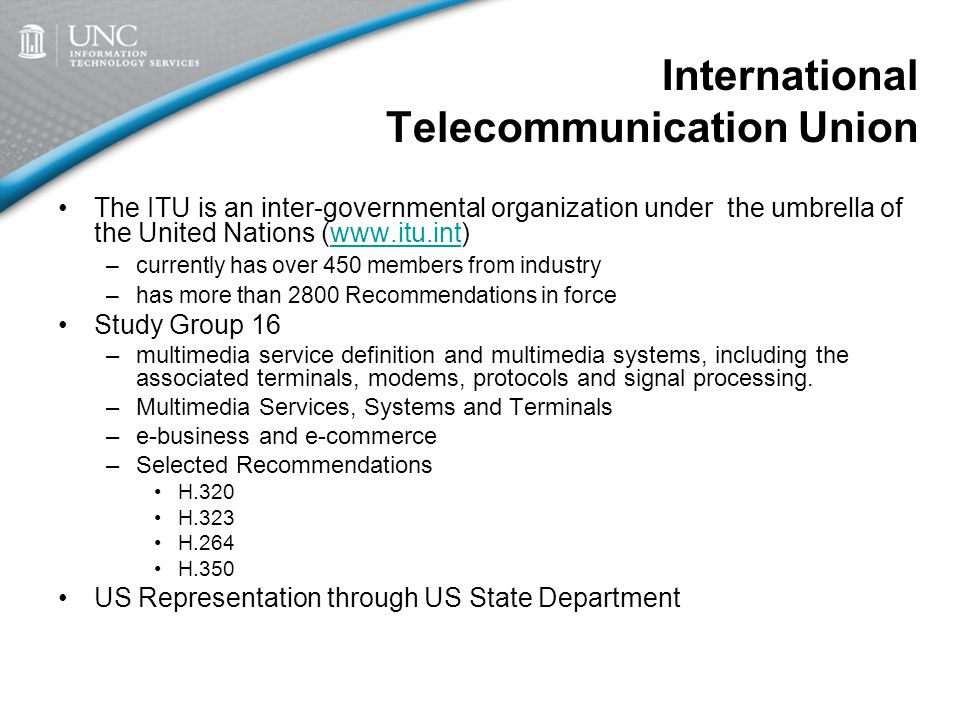 International Telecommunication Union The ITU is an inter-governmental organization under the umbrella of the United Nations (www.itu.int)www.itu.int –currently has over 450 members from industry –has more than 2800 Recommendations in force Study Group 16 –multimedia service definition and multimedia systems, including the associated terminals, modems, protocols and signal processing.