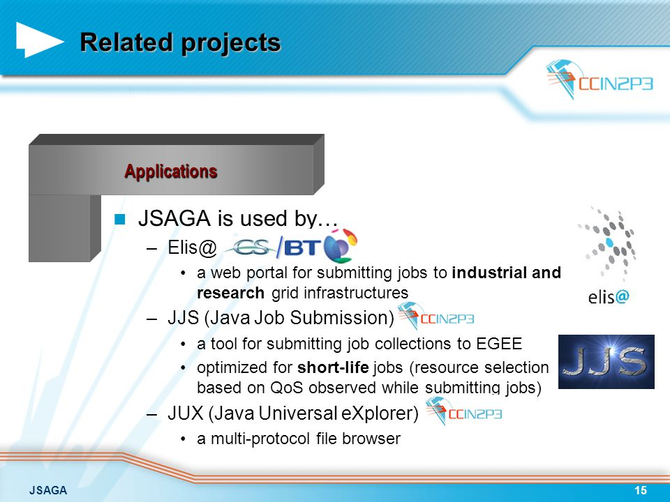 JSAGA15 Related projects JSAGA is used by… –Elis@ a web portal for submitting jobs to industrial and research grid infrastructures –JJS (Java Job Subm