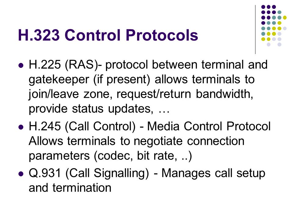 H.323 Control Protocols H.225 (RAS)- protocol between terminal and gatekeeper (if present) allows terminals to join/leave zone, request/return bandwidth, provide status updates, … H.245 (Call Control) - Media Control Protocol Allows terminals to negotiate connection parameters (codec, bit rate,..) Q.931 (Call Signalling) - Manages call setup and termination