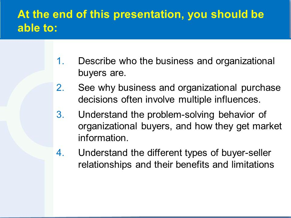 1.Describe who the business and organizational buyers are. 2.See why business and organizational purchase decisions often involve multiple influences.