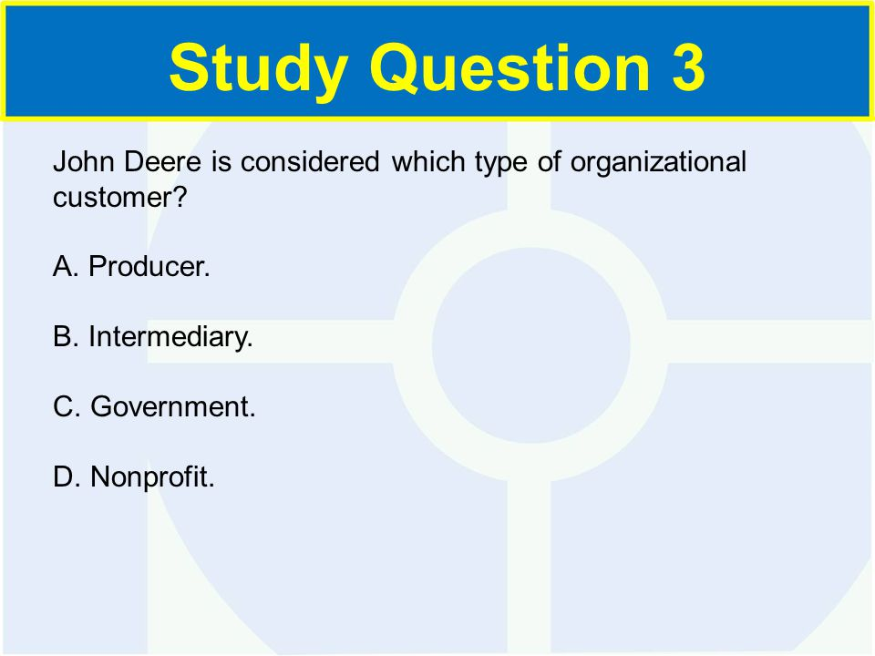 John Deere is considered which type of organizational customer? A. Producer. B. Intermediary. C. Government. D. Nonprofit. Study Question 3