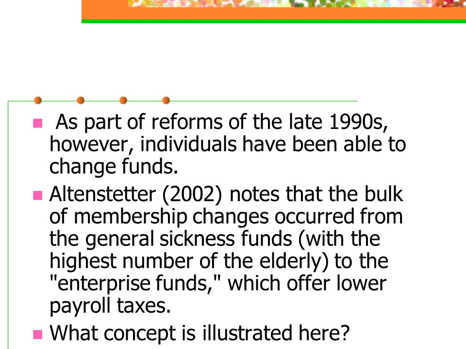 As part of reforms of the late 1990s, however, individuals have been able to change funds. Altenstetter (2002) notes that the bulk of membership chang