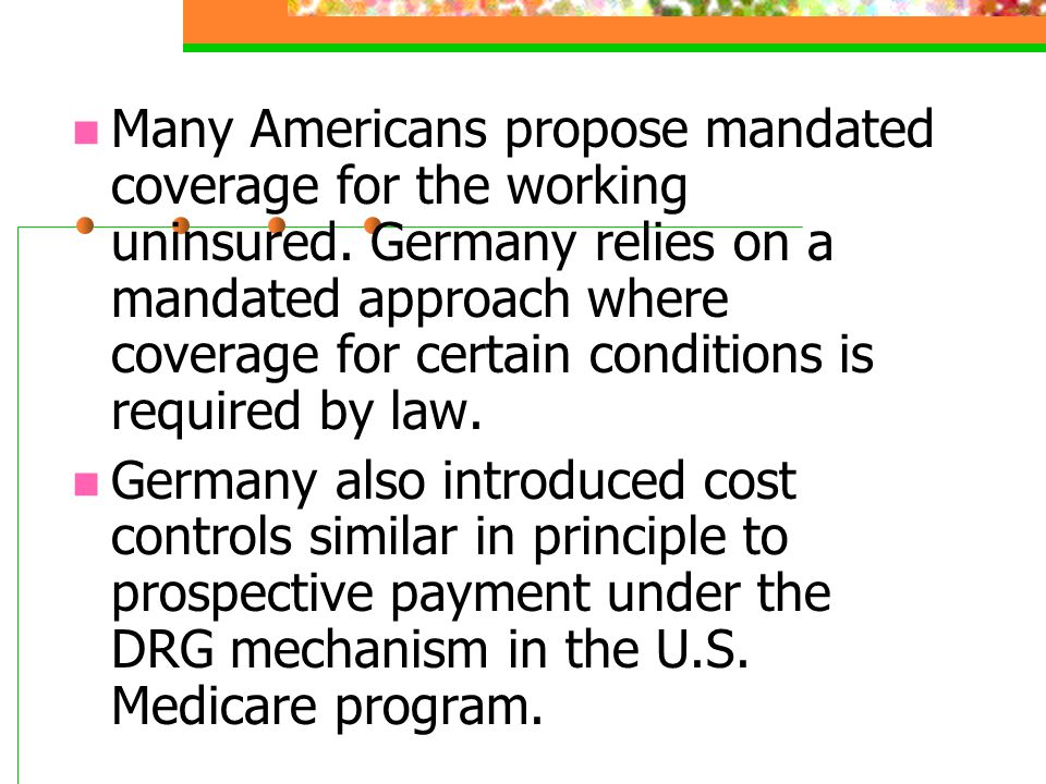 Many Americans propose mandated coverage for the working uninsured. Germany relies on a mandated approach where coverage for certain conditions is req