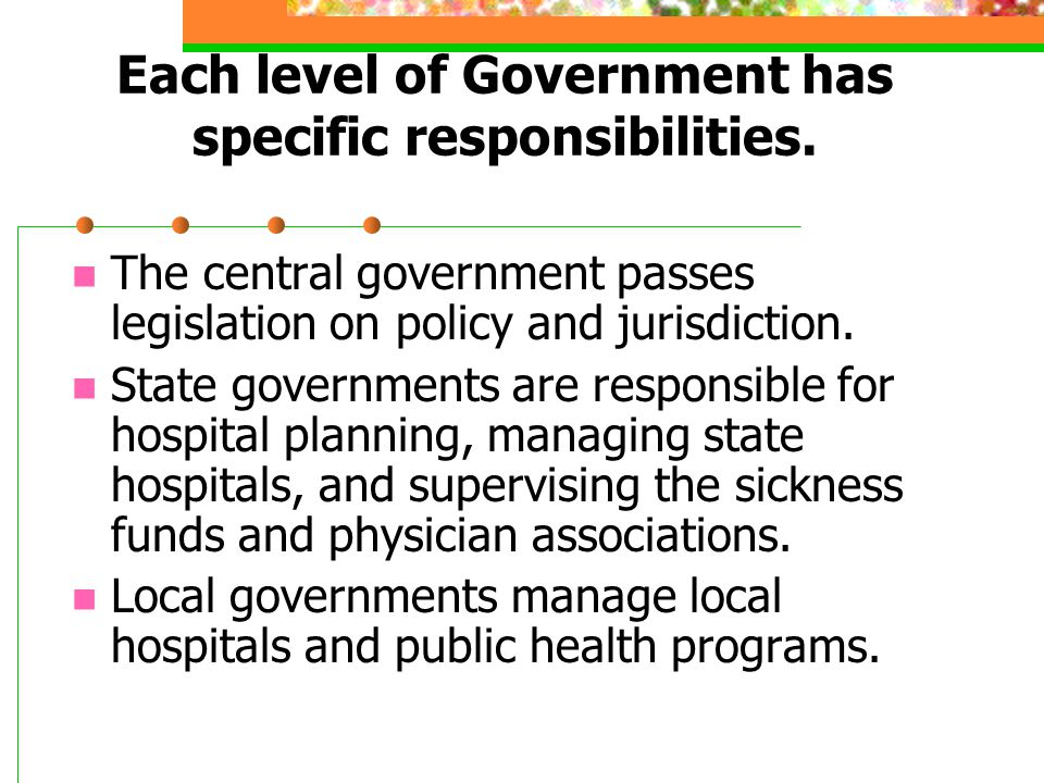 Each level of Government has specific responsibilities. The central government passes legislation on policy and jurisdiction. State governments are re