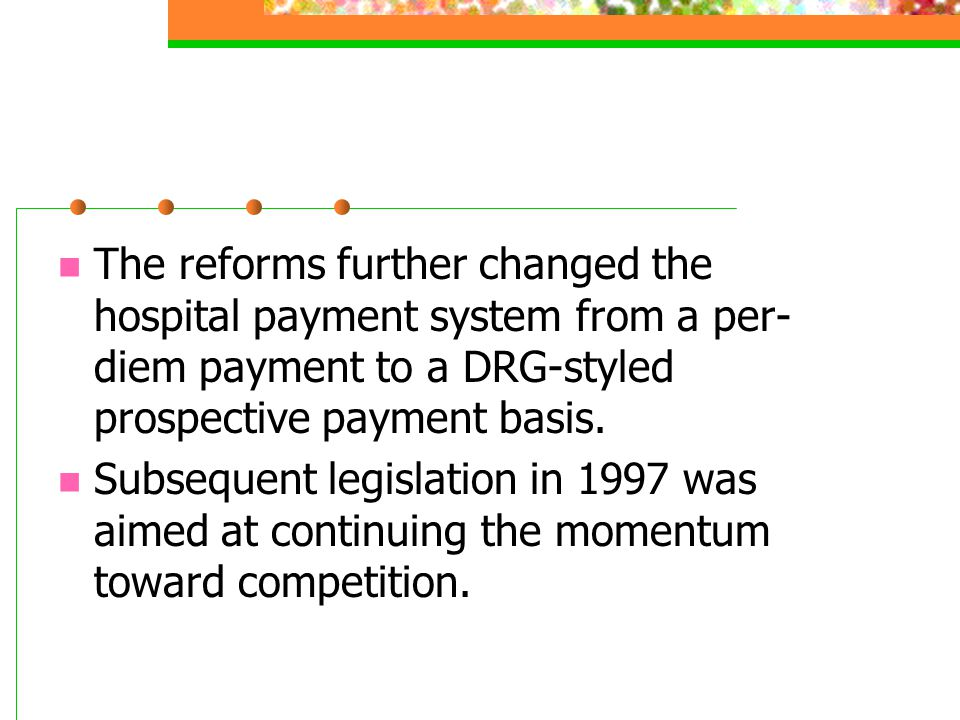The reforms further changed the hospital payment system from a per- diem payment to a DRG-styled prospective payment basis. Subsequent legislation in
