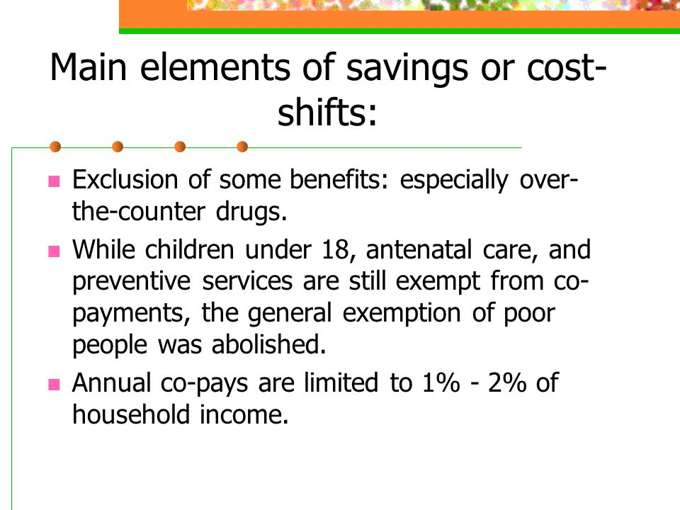 Main elements of savings or cost- shifts: Exclusion of some benefits: especially over- the-counter drugs. While children under 18, antenatal care, and