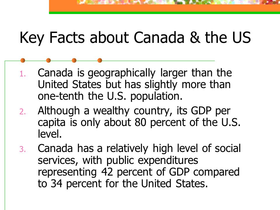 Key Facts about Canada & the US 1. Canada is geographically larger than the United States but has slightly more than one-tenth the U.S. population. 2.