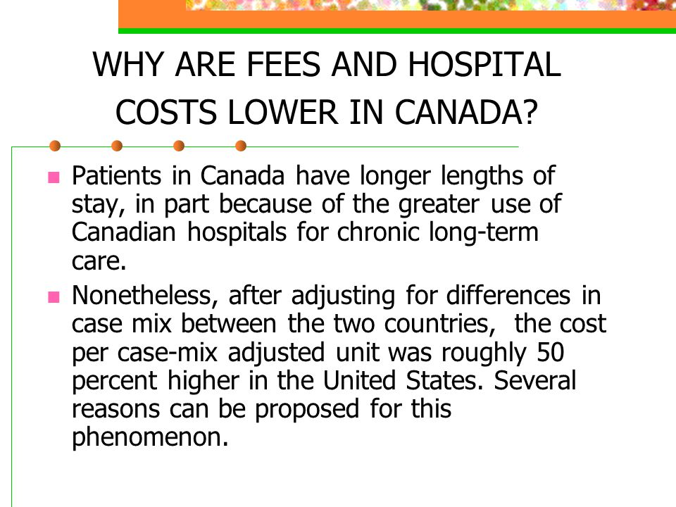 WHY ARE FEES AND HOSPITAL COSTS LOWER IN CANADA? Patients in Canada have longer lengths of stay, in part because of the greater use of Canadian hospit