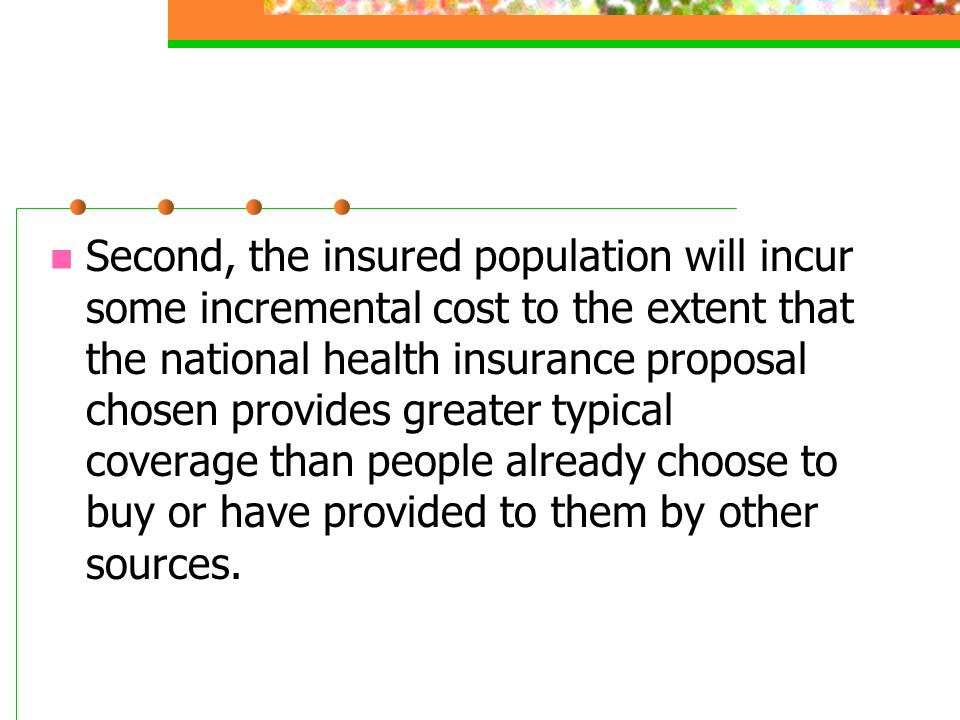 Second, the insured population will incur some incremental cost to the extent that the national health insurance proposal chosen provides greater typi