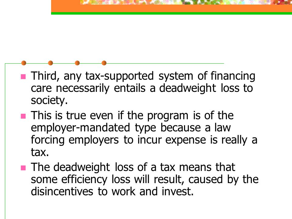Third, any tax-supported system of financing care necessarily entails a deadweight loss to society. This is true even if the program is of the employe