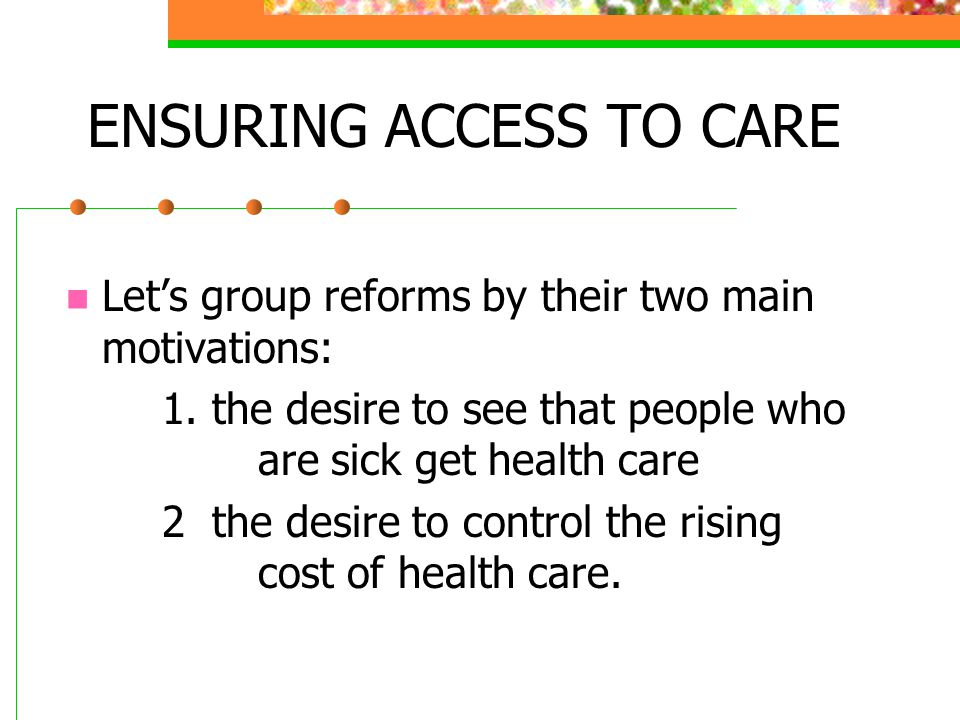 ENSURING ACCESS TO CARE Let's group reforms by their two main motivations: 1. the desire to see that people who are sick get health care 2 the desire