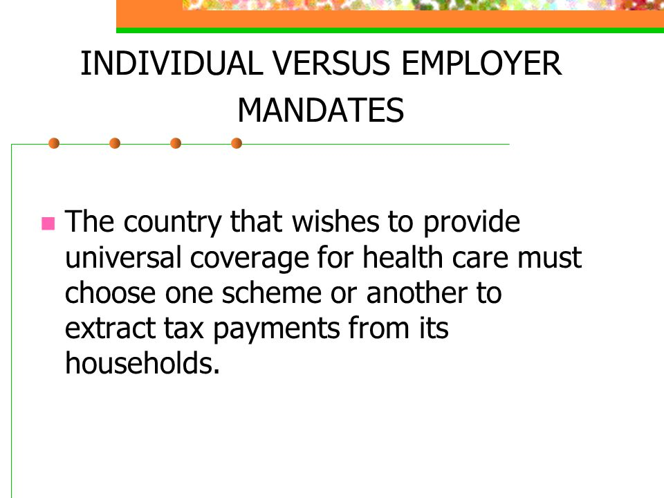 INDIVIDUAL VERSUS EMPLOYER MANDATES The country that wishes to provide universal coverage for health care must choose one scheme or another to extract