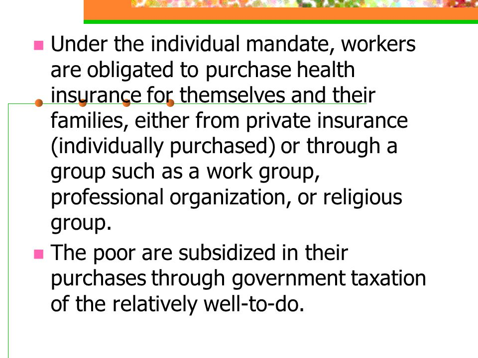 Under the individual mandate, workers are obligated to purchase health insurance for themselves and their families, either from private insurance (ind